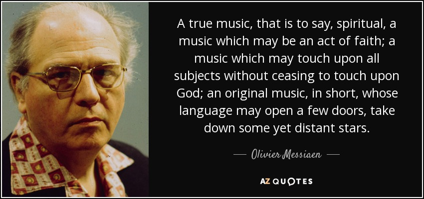 A true music, that is to say, spiritual, a music which may be an act of faith; a music which may touch upon all subjects without ceasing to touch upon God; an original music, in short, whose language may open a few doors, take down some yet distant stars. - Olivier Messiaen