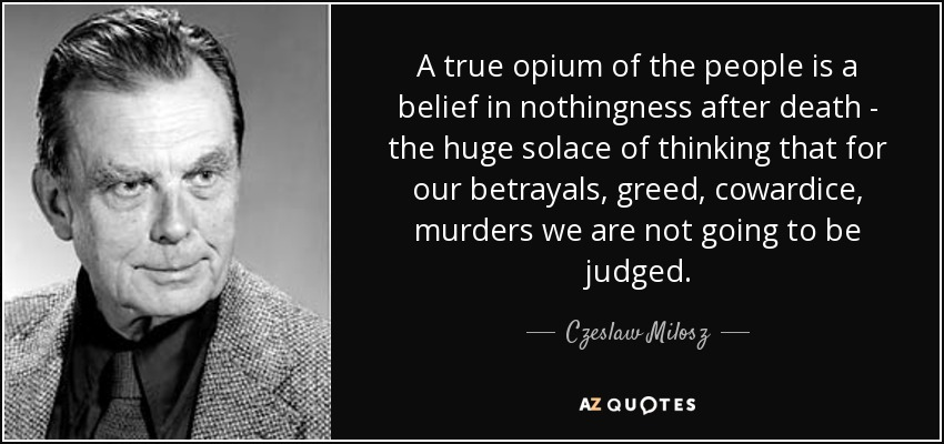 A true opium of the people is a belief in nothingness after death - the huge solace of thinking that for our betrayals, greed, cowardice, murders we are not going to be judged. - Czeslaw Milosz