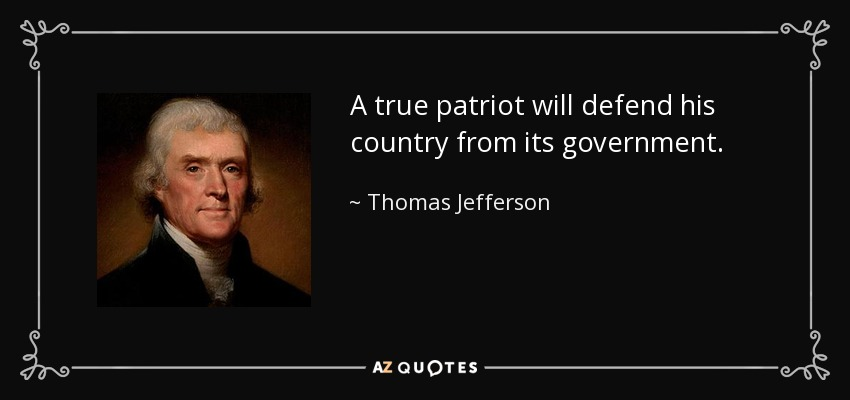 A true patriot will defend his country from its government. - Thomas Jefferson