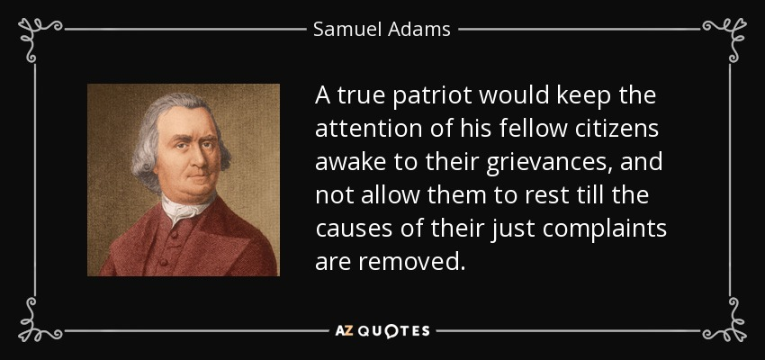 A true patriot would keep the attention of his fellow citizens awake to their grievances, and not allow them to rest till the causes of their just complaints are removed. - Samuel Adams