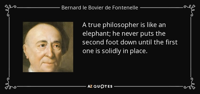 A true philosopher is like an elephant; he never puts the second foot down until the first one is solidly in place. - Bernard le Bovier de Fontenelle