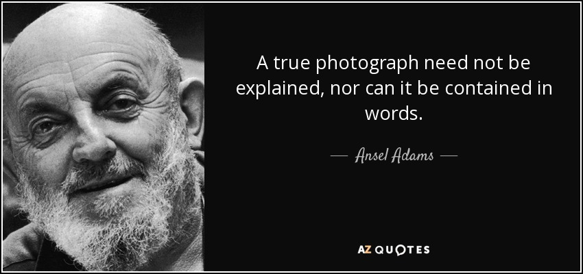 A true photograph need not be explained, nor can it be contained in words. - Ansel Adams