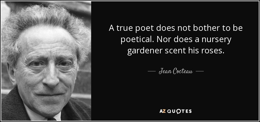 A true poet does not bother to be poetical. Nor does a nursery gardener scent his roses. - Jean Cocteau