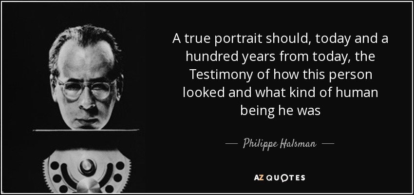 A true portrait should, today and a hundred years from today, the Testimony of how this person looked and what kind of human being he was - Philippe Halsman