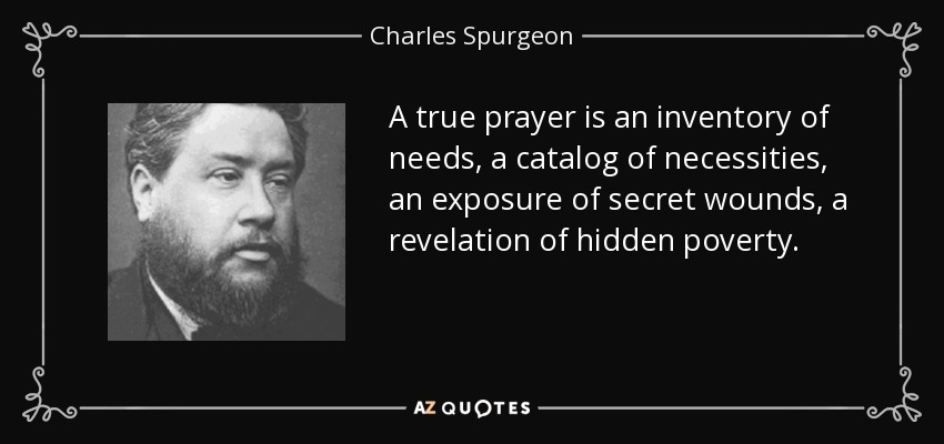 A true prayer is an inventory of needs, a catalog of necessities, an exposure of secret wounds, a revelation of hidden poverty. - Charles Spurgeon