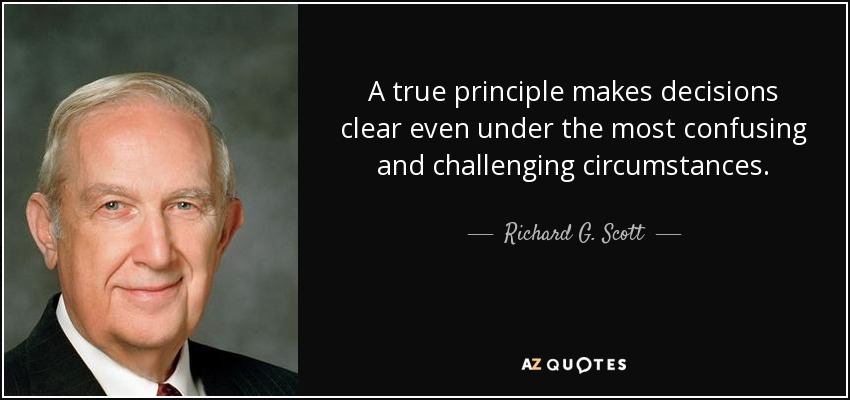 A true principle makes decisions clear even under the most confusing and challenging circumstances. - Richard G. Scott