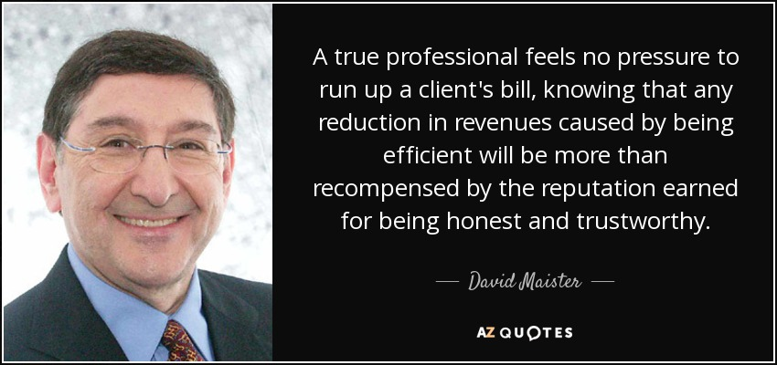 A true professional feels no pressure to run up a client's bill, knowing that any reduction in revenues caused by being efficient will be more than recompensed by the reputation earned for being honest and trustworthy. - David Maister