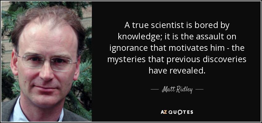 A true scientist is bored by knowledge; it is the assault on ignorance that motivates him - the mysteries that previous discoveries have revealed. - Matt Ridley