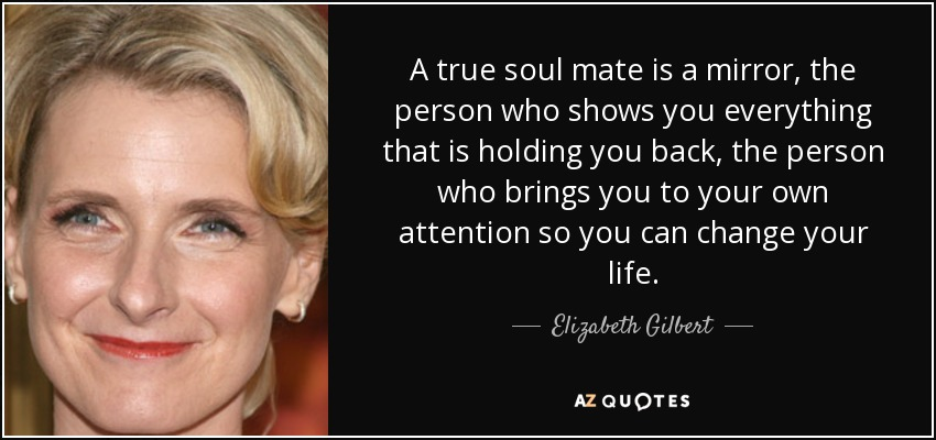 Elizabeth Gilbert Quote A True Soul Mate Is A Mirror The Person Who