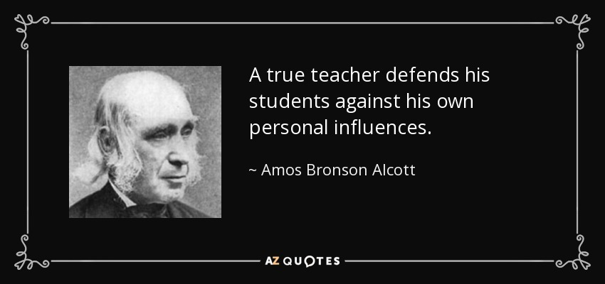 A true teacher defends his students against his own personal influences. - Amos Bronson Alcott