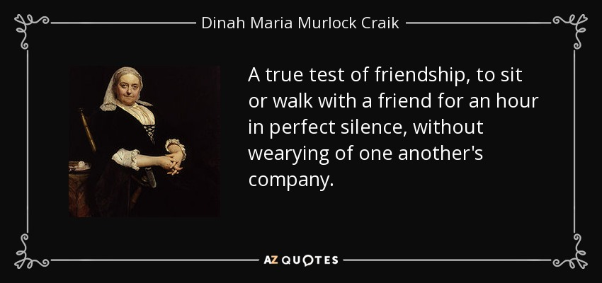A true test of friendship, to sit or walk with a friend for an hour in perfect silence , without wearying of one another's company. - Dinah Maria Murlock Craik