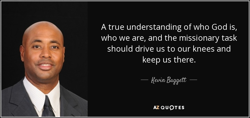 A true understanding of who God is, who we are, and the missionary task should drive us to our knees and keep us there. - Kevin Baggett