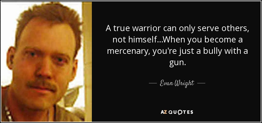 A true warrior can only serve others, not himself...When you become a mercenary, you're just a bully with a gun. - Evan Wright