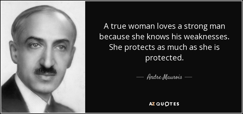 A true woman loves a strong man because she knows his weaknesses. She protects as much as she is protected. - Andre Maurois
