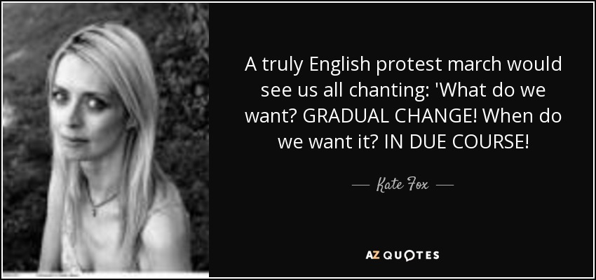 A truly English protest march would see us all chanting: 'What do we want? GRADUAL CHANGE! When do we want it? IN DUE COURSE! - Kate Fox