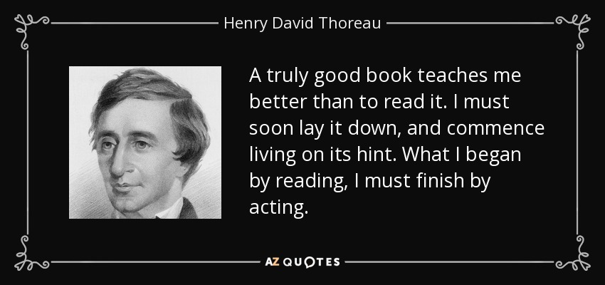 A truly good book teaches me better than to read it. I must soon lay it down, and commence living on its hint. What I began by reading, I must finish by acting. - Henry David Thoreau