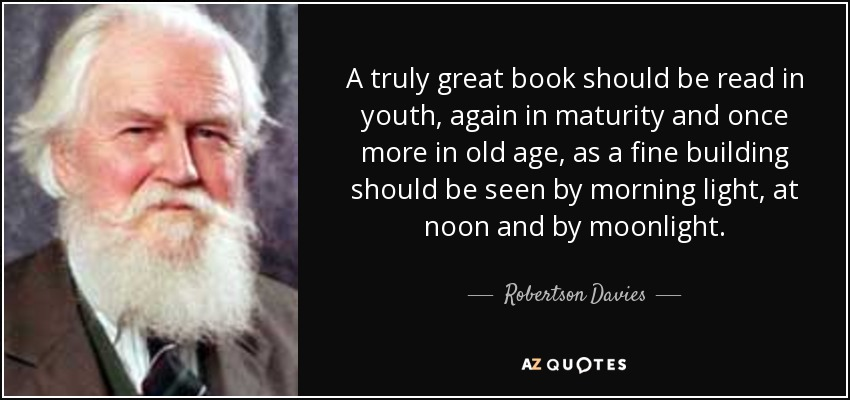 A truly great book should be read in youth, again in maturity and once more in old age, as a fine building should be seen by morning light, at noon and by moonlight. - Robertson Davies