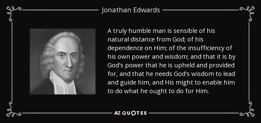 A truly humble man is sensible of his natural distance from God; of his dependence on Him; of the insufficiency of his own power and wisdom; and that it is by God's power that he is upheld and provided for, and that he needs God's wisdom to lead and guide him, and His might to enable him to do what he ought to do for Him. - Jonathan Edwards