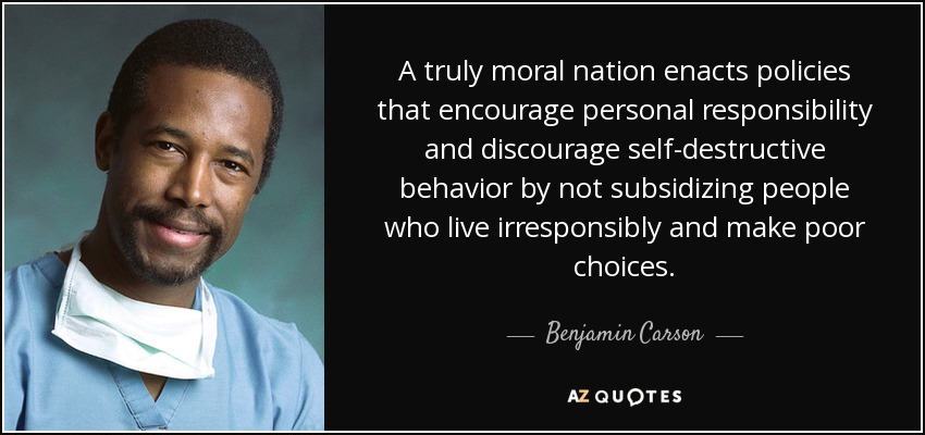 A truly moral nation enacts policies that encourage personal responsibility and discourage self-destructive behavior by not subsidizing people who live irresponsibly and make poor choices. - Benjamin Carson