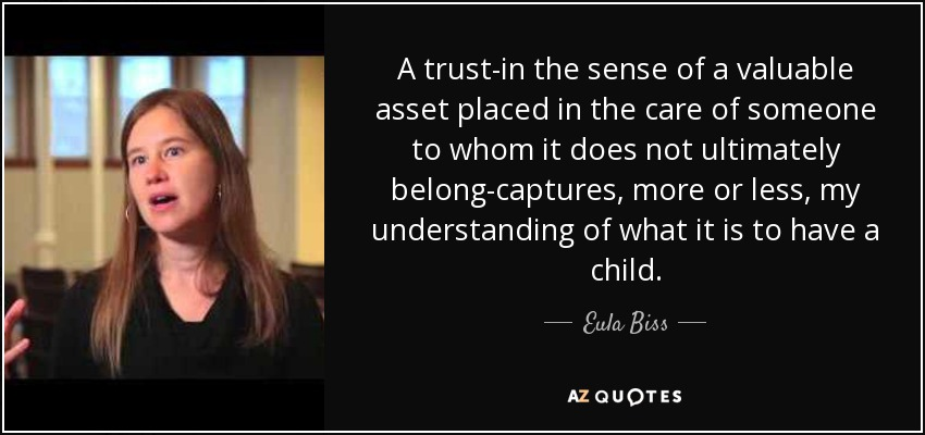 A trust-in the sense of a valuable asset placed in the care of someone to whom it does not ultimately belong-captures, more or less, my understanding of what it is to have a child. - Eula Biss