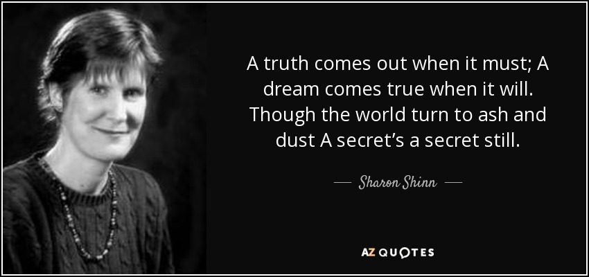 A truth comes out when it must; A dream comes true when it will. Though the world turn to ash and dust A secret's a secret still. - Sharon Shinn