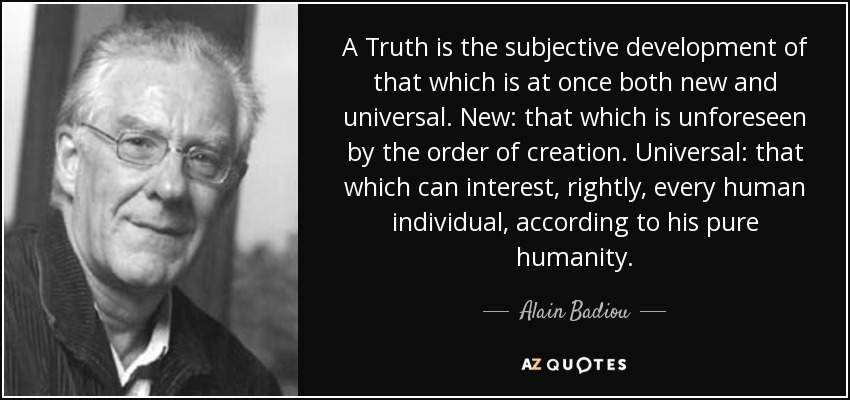 A Truth is the subjective development of that which is at once both new and universal. New: that which is unforeseen by the order of creation. Universal: that which can interest, rightly, every human individual, according to his pure humanity. - Alain Badiou
