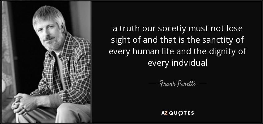 a truth our socetiy must not lose sight of and that is the sanctity of every human life and the dignity of every indvidual - Frank Peretti