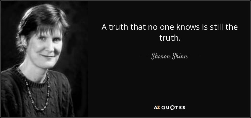 A truth that no one knows is still the truth. - Sharon Shinn