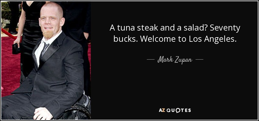 A tuna steak and a salad? Seventy bucks. Welcome to Los Angeles. - Mark Zupan