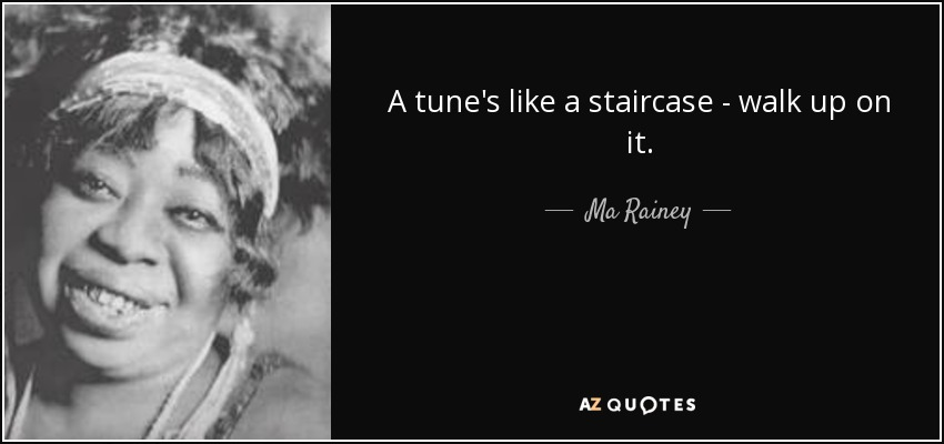 A tune's like a staircase - walk up on it. - Ma Rainey