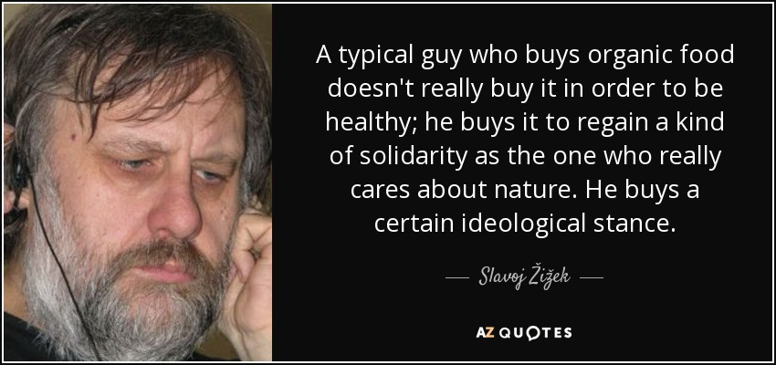 A typical guy who buys organic food doesn't really buy it in order to be healthy; he buys it to regain a kind of solidarity as the one who really cares about nature. He buys a certain ideological stance. - Slavoj Žižek