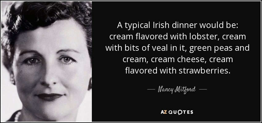 A typical Irish dinner would be: cream flavored with lobster, cream with bits of veal in it, green peas and cream, cream cheese, cream flavored with strawberries. - Nancy Mitford