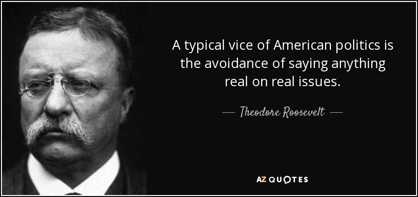A typical vice of American politics is the avoidance of saying anything real on real issues. - Theodore Roosevelt