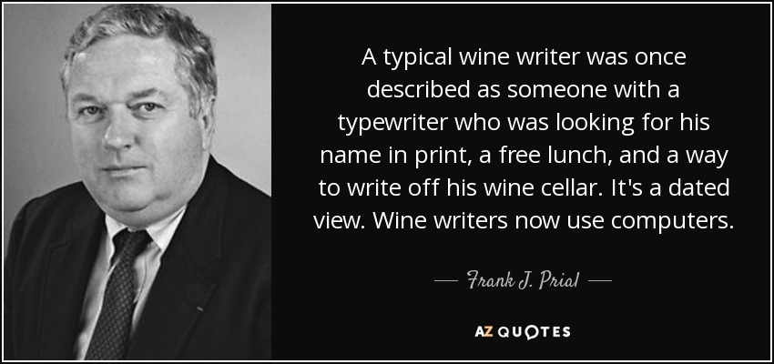 A typical wine writer was once described as someone with a typewriter who was looking for his name in print, a free lunch, and a way to write off his wine cellar. It's a dated view. Wine writers now use computers. - Frank J. Prial