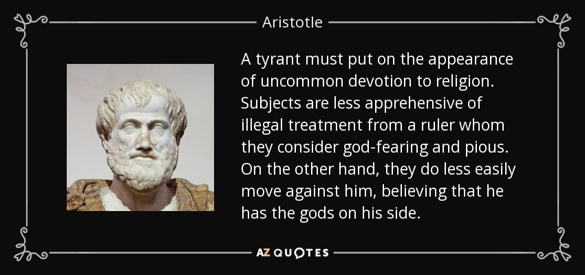 A tyrant must put on the appearance of uncommon devotion to religion. Subjects are less apprehensive of illegal treatment from a ruler whom they consider god-fearing and pious. On the other hand, they do less easily move against him, believing that he has the gods on his side. - Aristotle