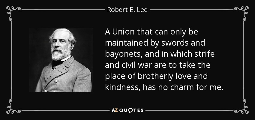 A Union that can only be maintained by swords and bayonets, and in which strife and civil war are to take the place of brotherly love and kindness, has no charm for me. - Robert E. Lee