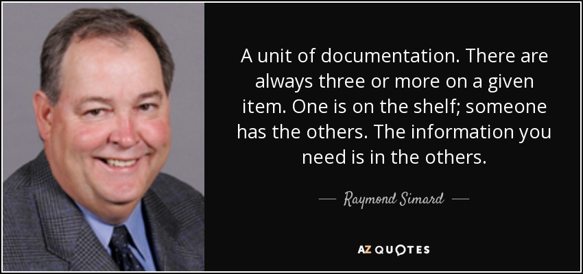 A unit of documentation. There are always three or more on a given item. One is on the shelf; someone has the others. The information you need is in the others. - Raymond Simard