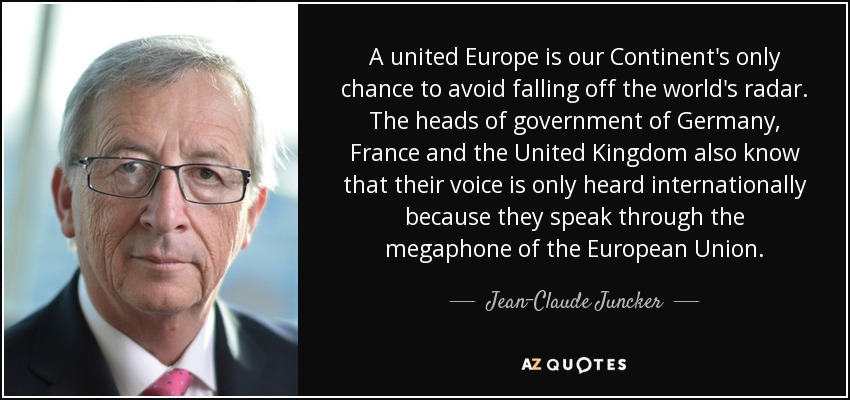 A united Europe is our Continent's only chance to avoid falling off the world's radar. The heads of government of Germany, France and the United Kingdom also know that their voice is only heard internationally because they speak through the megaphone of the European Union. - Jean-Claude Juncker