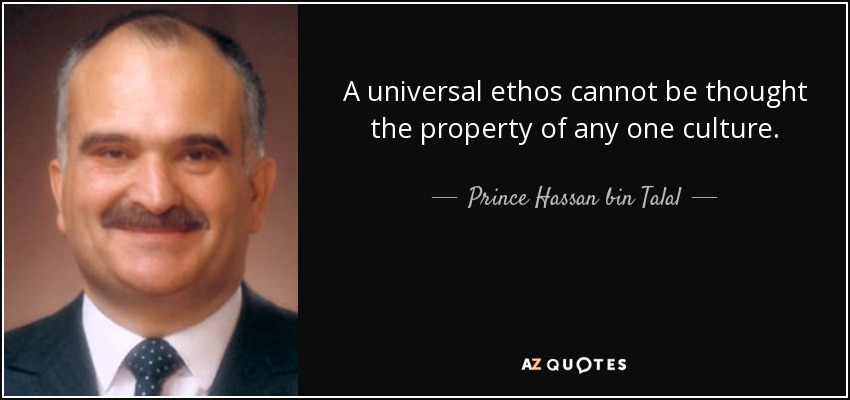 A universal ethos cannot be thought the property of any one culture. - Prince Hassan bin Talal