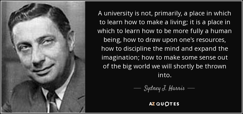 A university is not, primarily, a place in which to learn how to make a living; it is a place in which to learn how to be more fully a human being, how to draw upon one's resources, how to discipline the mind and expand the imagination; how to make some sense out of the big world we will shortly be thrown into. - Sydney J. Harris