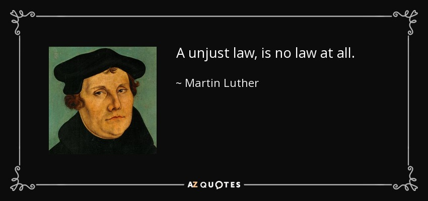 A unjust law, is no law at all. - Martin Luther