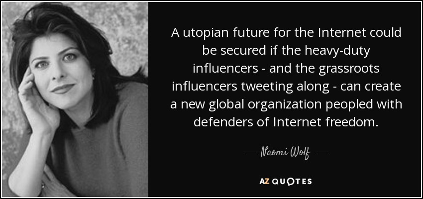 A utopian future for the Internet could be secured if the heavy-duty influencers - and the grassroots influencers tweeting along - can create a new global organization peopled with defenders of Internet freedom. - Naomi Wolf