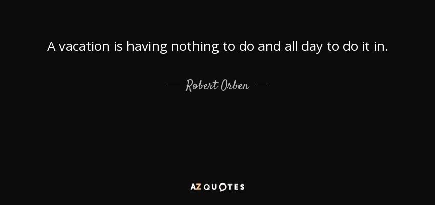 A vacation is having nothing to do and all day to do it in. - Robert Orben