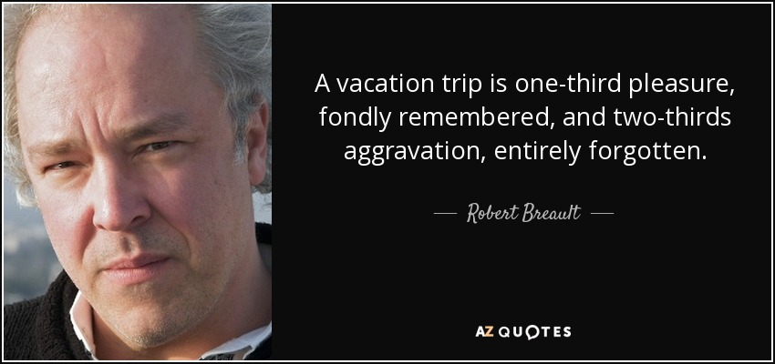A vacation trip is one-third pleasure, fondly remembered, and two-thirds aggravation, entirely forgotten. - Robert Breault
