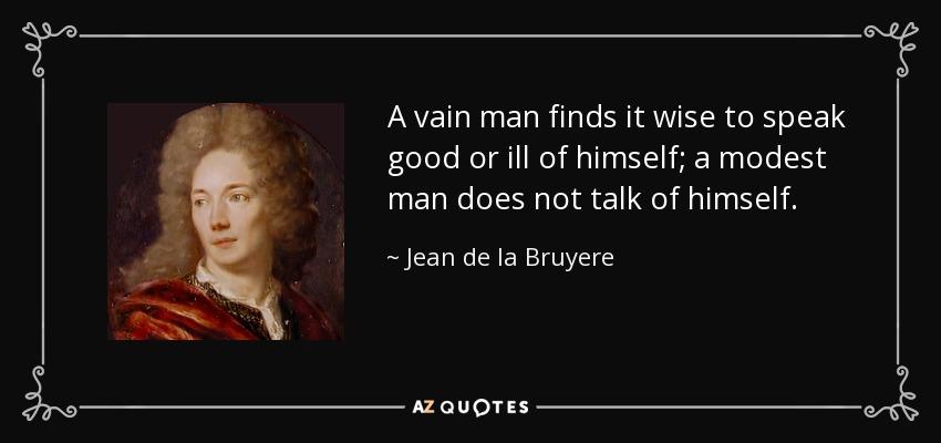 A vain man finds it wise to speak good or ill of himself; a modest man does not talk of himself. - Jean de la Bruyere