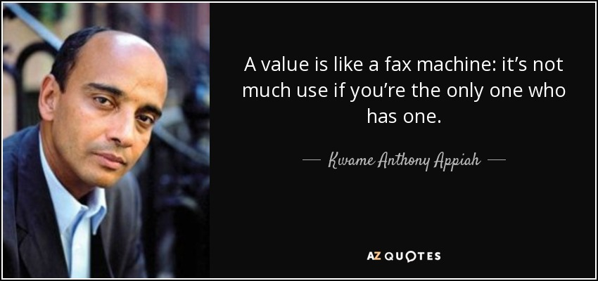 A value is like a fax machine: it's not much use if you're the only one who has one. - Kwame Anthony Appiah