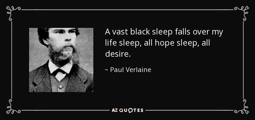 A vast black sleep falls over my life sleep, all hope sleep, all desire. - Paul Verlaine