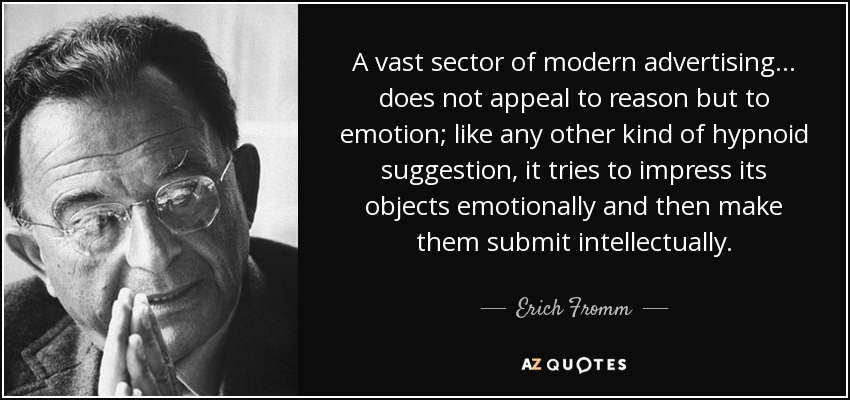 A vast sector of modern advertising... does not appeal to reason but to emotion; like any other kind of hypnoid suggestion, it tries to impress its objects emotionally and then make them submit intellectually. - Erich Fromm