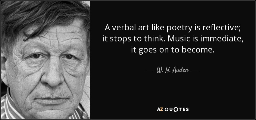 A verbal art like poetry is reflective; it stops to think. Music is immediate, it goes on to become. - W. H. Auden