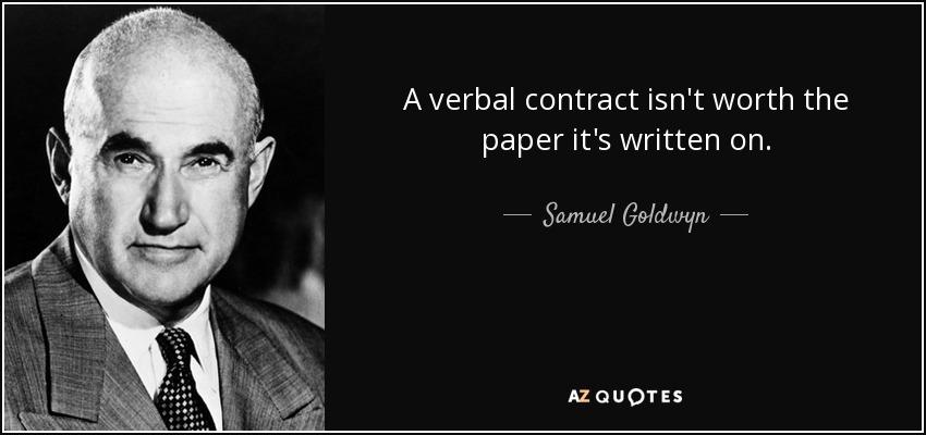 A verbal contract isn't worth the paper it's written on. - Samuel Goldwyn